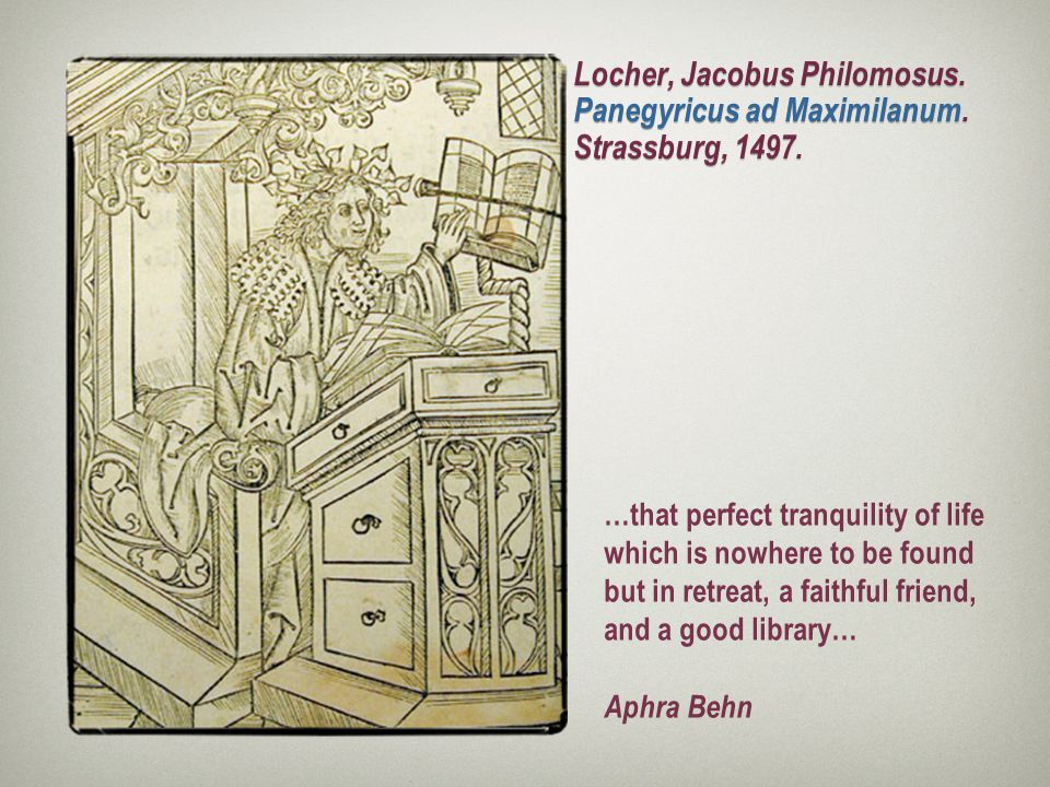 Locher, Jacobus Philomosus. Panegyricus ad Maximilanum. Strassburg, 1497. …that perfect tranquility of life which is nowhere to be found but in retrea