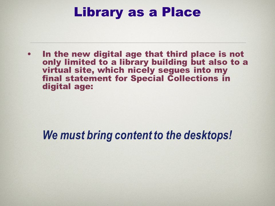 Library as a Place In the new digital age that third place is not only limited to a library building but also to a virtual site, which nicely segues into my final statement for Special Collections in digital age: We must bring content to the desktops!