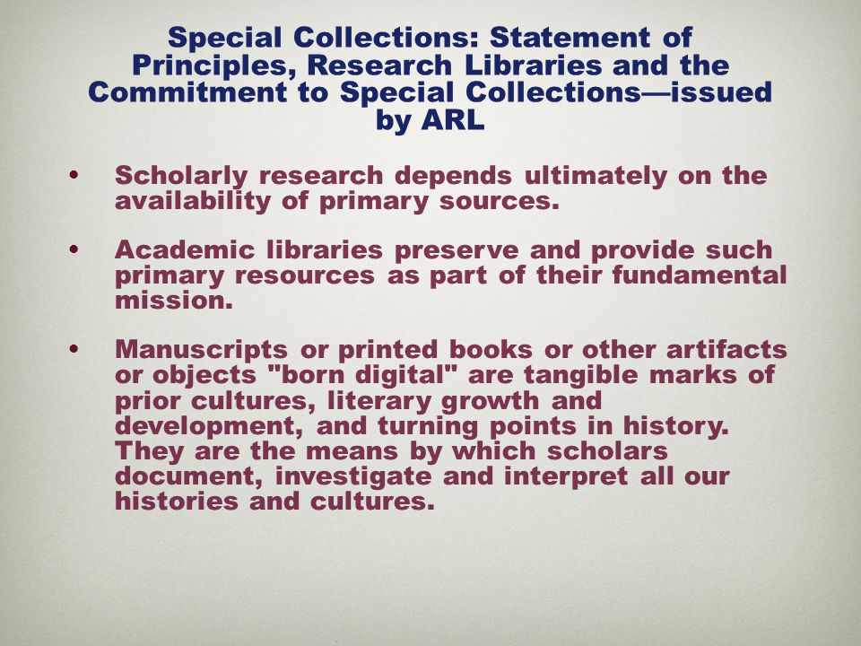 Special Collections: Statement of Principles, Research Libraries and the Commitment to Special Collections—issued by ARL Scholarly research depends ultimately on the availability of primary sources.