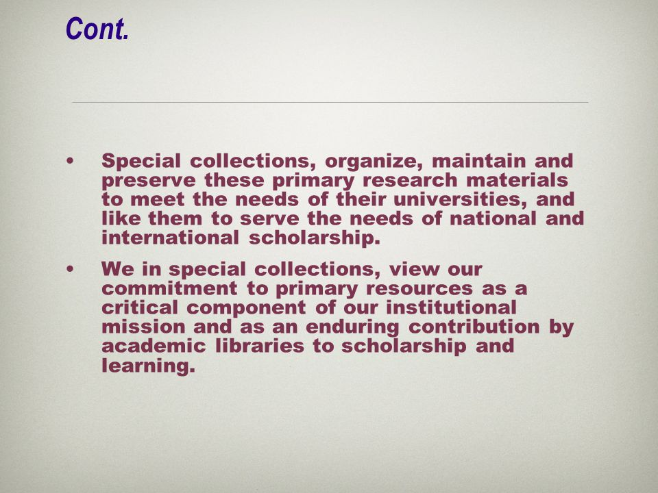 Cont. Special collections, organize, maintain and preserve these primary research materials to meet the needs of their universities, and like them to