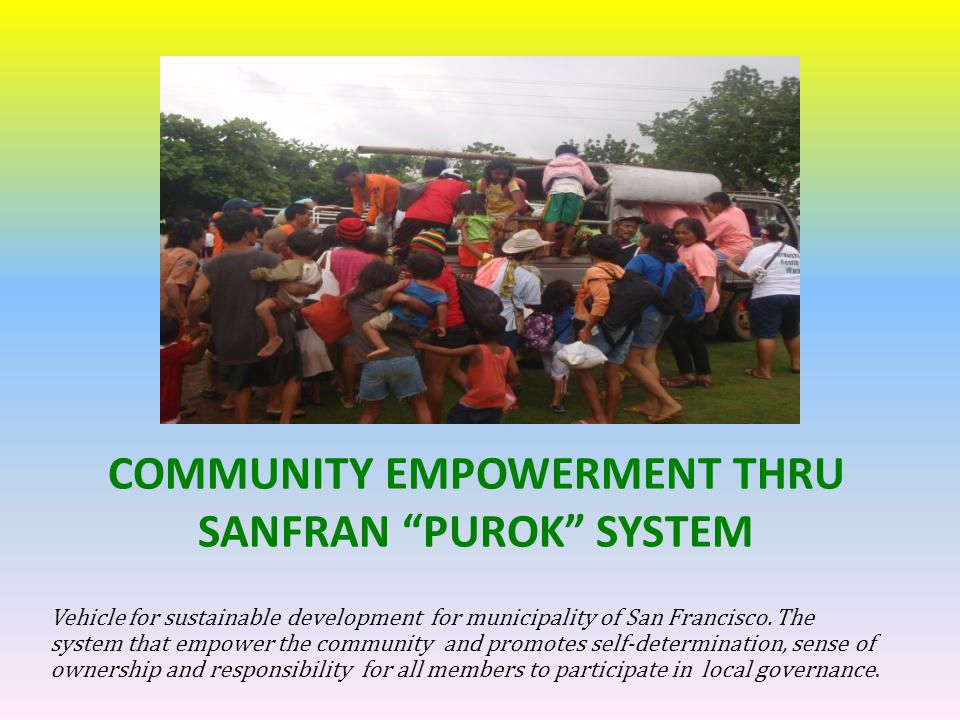 OUR STEPS IN EMPOWERING THE PUROKS (group of families) ESTABLISHED A COMMUNITY CATALYST OR THE PUROK COORDINATORS (served as the bridge from community to lgu level) CONTINUOUS EDUCATION PRACTICES ENCOURAGES BAYANIHAN SPIRIT ACTIVITIES/Projects/Programs LEGALIZE ACTIVITIES THROUGH RESOLUTION & ORDINANCES REGULAR MONITORING AND FEEDBACKING EVALUATION & CONTEST AWARDS & RECOGNITION