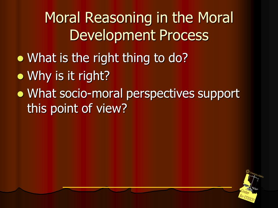 Moral Reasoning in the Moral Development Process What is the right thing to do.