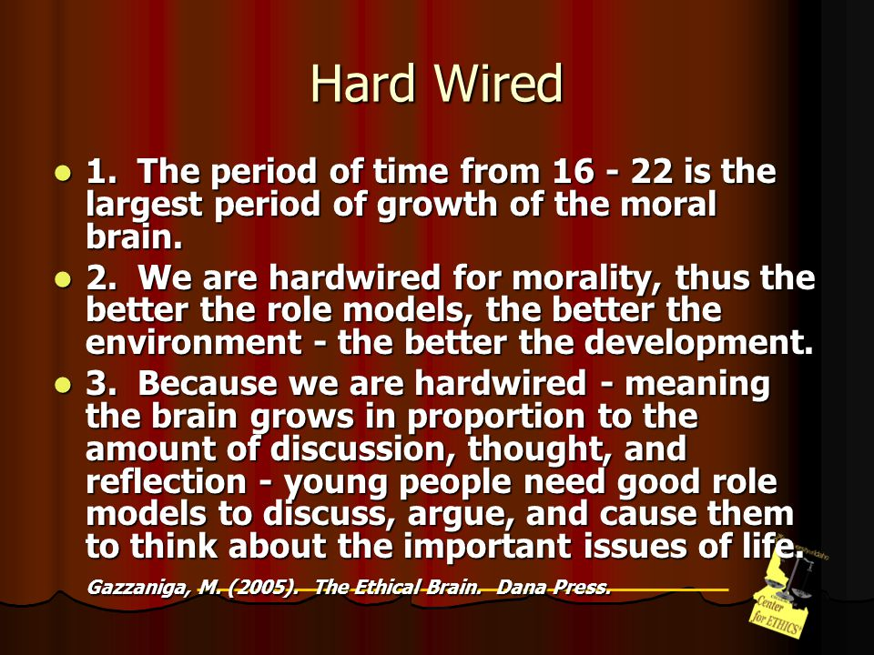 Hard Wired 1. The period of time from 16 - 22 is the largest period of growth of the moral brain.