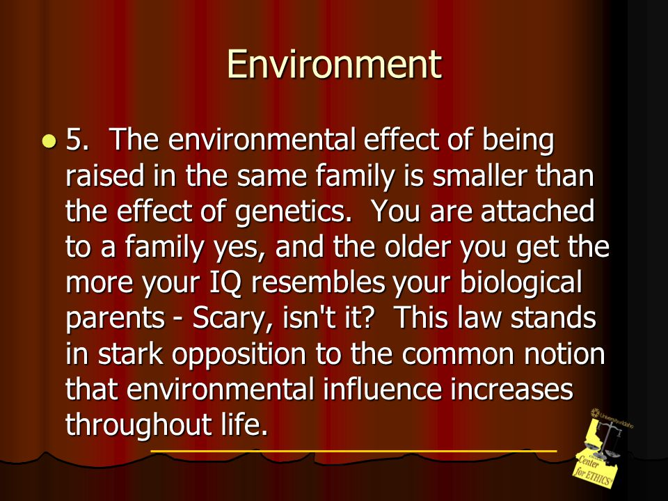 Environment 5. The environmental effect of being raised in the same family is smaller than the effect of genetics. You are attached to a family yes, a