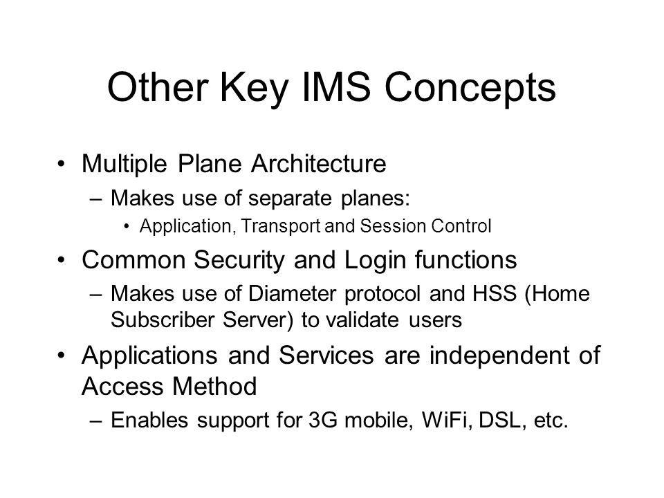 Other Key IMS Concepts Multiple Plane Architecture –Makes use of separate planes: Application, Transport and Session Control Common Security and Login functions –Makes use of Diameter protocol and HSS (Home Subscriber Server) to validate users Applications and Services are independent of Access Method –Enables support for 3G mobile, WiFi, DSL, etc.