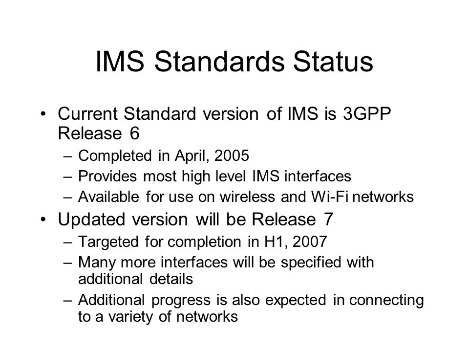 IMS Standards Status Current Standard version of IMS is 3GPP Release 6 –Completed in April, 2005 –Provides most high level IMS interfaces –Available for use on wireless and Wi-Fi networks Updated version will be Release 7 –Targeted for completion in H1, 2007 –Many more interfaces will be specified with additional details –Additional progress is also expected in connecting to a variety of networks