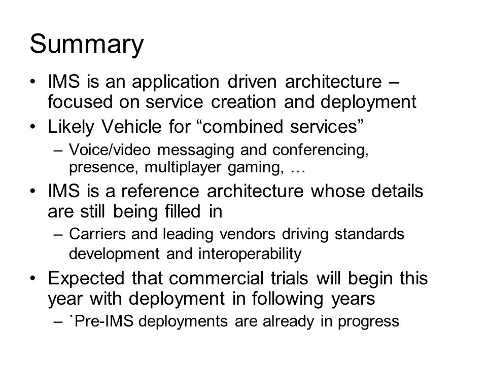 Summary IMS is an application driven architecture – focused on service creation and deployment Likely Vehicle for combined services –Voice/video messaging and conferencing, presence, multiplayer gaming, … IMS is a reference architecture whose details are still being filled in –Carriers and leading vendors driving standards development and interoperability Expected that commercial trials will begin this year with deployment in following years –`Pre-IMS deployments are already in progress