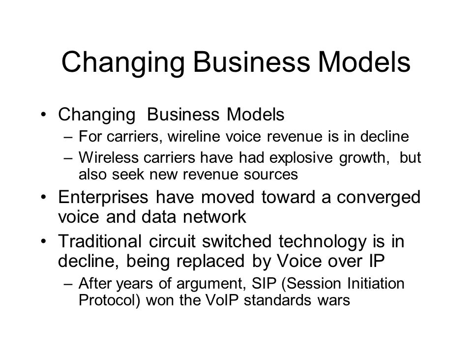 Changing Business Models –For carriers, wireline voice revenue is in decline –Wireless carriers have had explosive growth, but also seek new revenue sources Enterprises have moved toward a converged voice and data network Traditional circuit switched technology is in decline, being replaced by Voice over IP –After years of argument, SIP (Session Initiation Protocol) won the VoIP standards wars