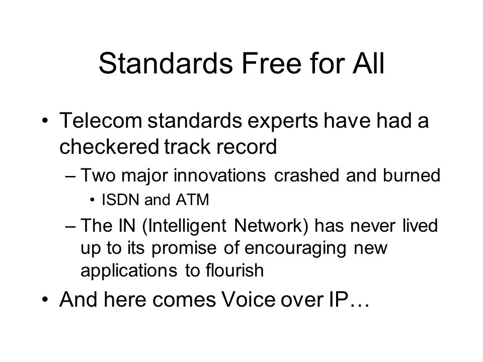 Standards Free for All Telecom standards experts have had a checkered track record –Two major innovations crashed and burned ISDN and ATM –The IN (Intelligent Network) has never lived up to its promise of encouraging new applications to flourish And here comes Voice over IP…