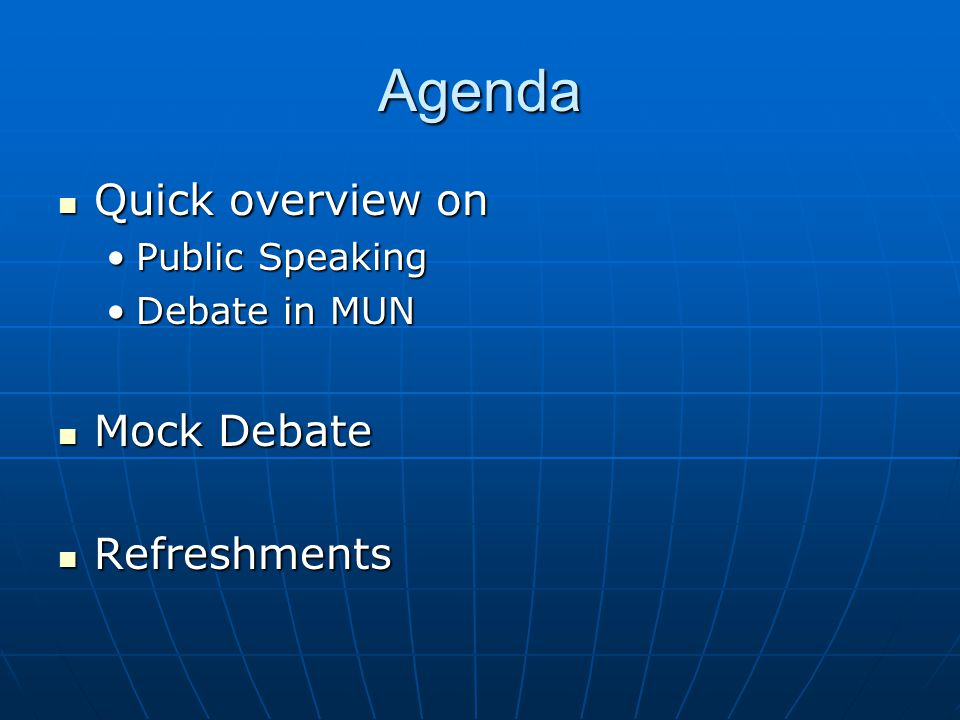 Agenda Quick overview on Quick overview on Public SpeakingPublic Speaking Debate in MUNDebate in MUN Mock Debate Mock Debate Refreshments Refreshments