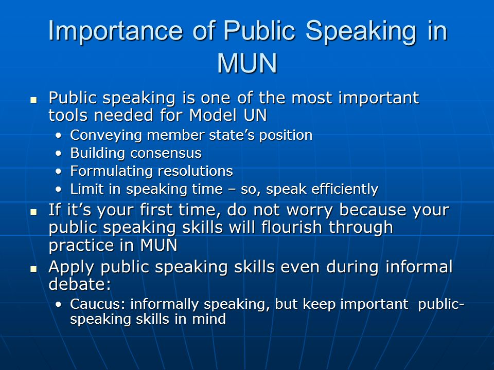 Importance of Public Speaking in MUN Public speaking is one of the most important tools needed for Model UN Public speaking is one of the most important tools needed for Model UN Conveying member state's positionConveying member state's position Building consensusBuilding consensus Formulating resolutionsFormulating resolutions Limit in speaking time – so, speak efficientlyLimit in speaking time – so, speak efficiently If it's your first time, do not worry because your public speaking skills will flourish through practice in MUN If it's your first time, do not worry because your public speaking skills will flourish through practice in MUN Apply public speaking skills even during informal debate: Apply public speaking skills even during informal debate: Caucus: informally speaking, but keep important public- speaking skills in mindCaucus: informally speaking, but keep important public- speaking skills in mind