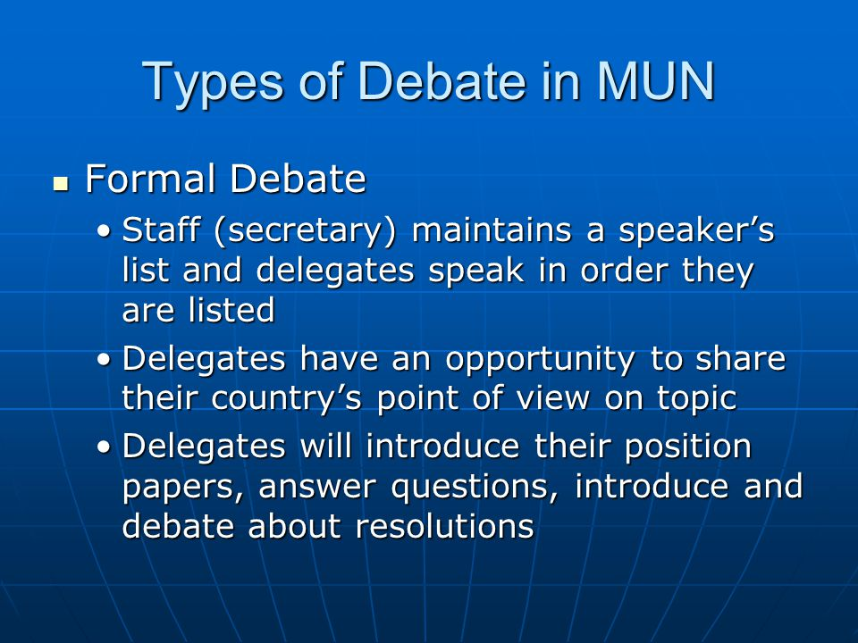 Types of Debate in MUN Formal Debate Formal Debate Staff (secretary) maintains a speaker's list and delegates speak in order they are listedStaff (secretary) maintains a speaker's list and delegates speak in order they are listed Delegates have an opportunity to share their country's point of view on topicDelegates have an opportunity to share their country's point of view on topic Delegates will introduce their position papers, answer questions, introduce and debate about resolutionsDelegates will introduce their position papers, answer questions, introduce and debate about resolutions