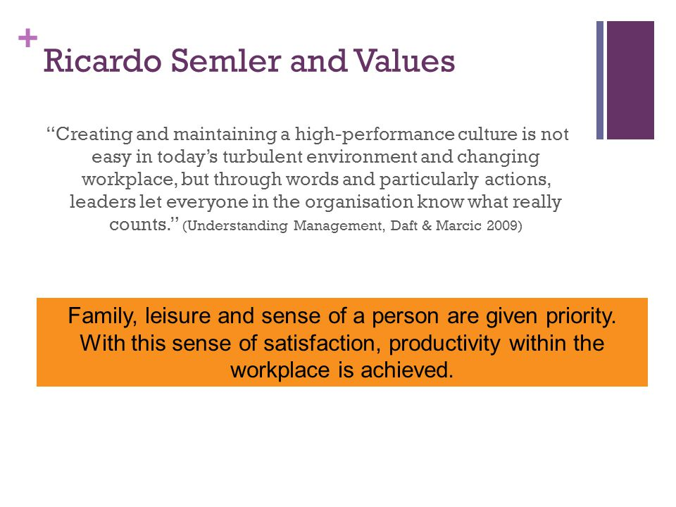 + Ricardo Semler and Values Creating and maintaining a high-performance culture is not easy in today's turbulent environment and changing workplace, but through words and particularly actions, leaders let everyone in the organisation know what really counts. (Understanding Management, Daft & Marcic 2009) Family, leisure and sense of a person are given priority.