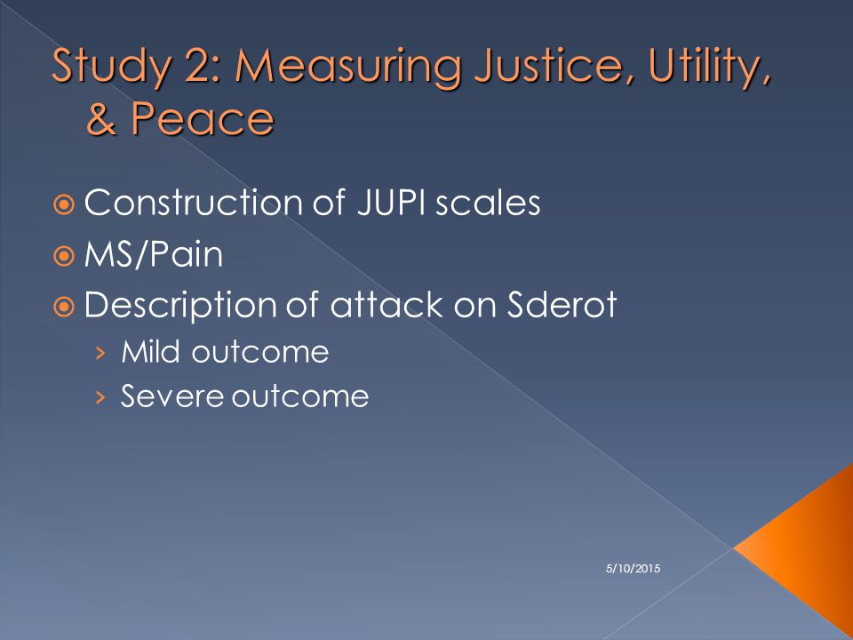 5/10/2015 Study 2: Measuring Justice, Utility, & Peace  Construction of JUPI scales  MS/Pain  Description of attack on Sderot › Mild outcome › Severe outcome