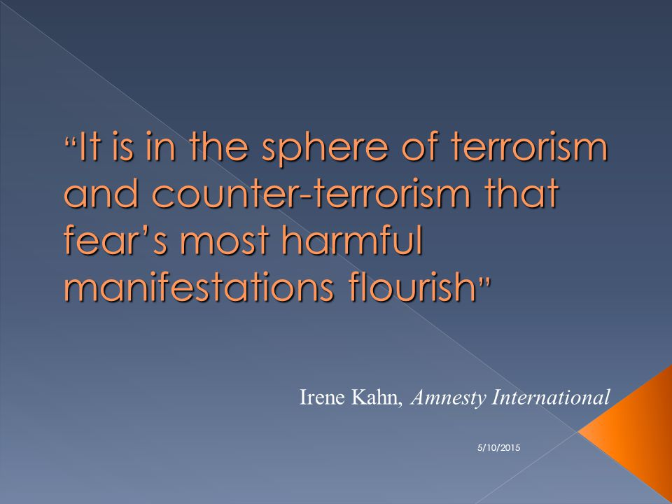 5/10/2015 It is in the sphere of terrorism and counter-terrorism that fear's most harmful manifestations flourish Irene Kahn, Amnesty International