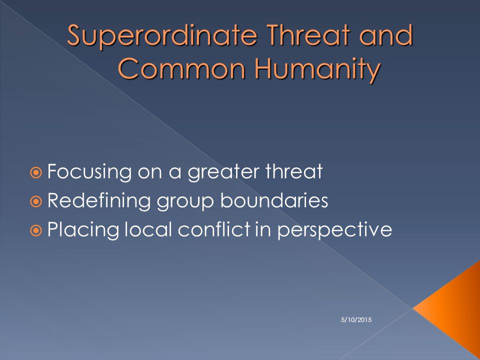 5/10/2015 Superordinate Threat and Common Humanity  Focusing on a greater threat  Redefining group boundaries  Placing local conflict in perspective