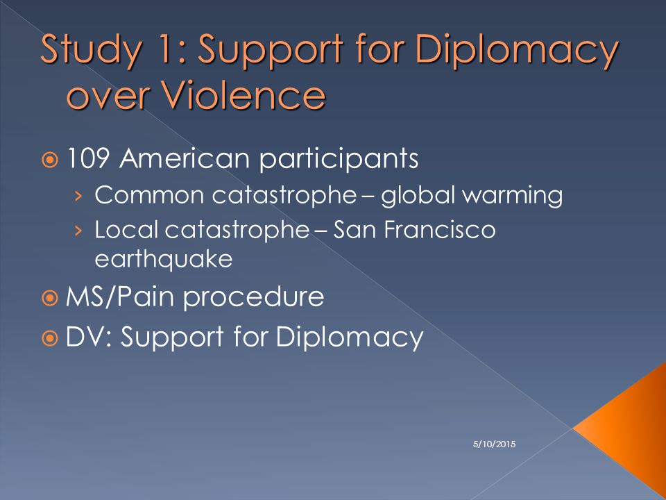 5/10/2015 Study 1: Support for Diplomacy over Violence  109 American participants › Common catastrophe – global warming › Local catastrophe – San Francisco earthquake  MS/Pain procedure  DV: Support for Diplomacy