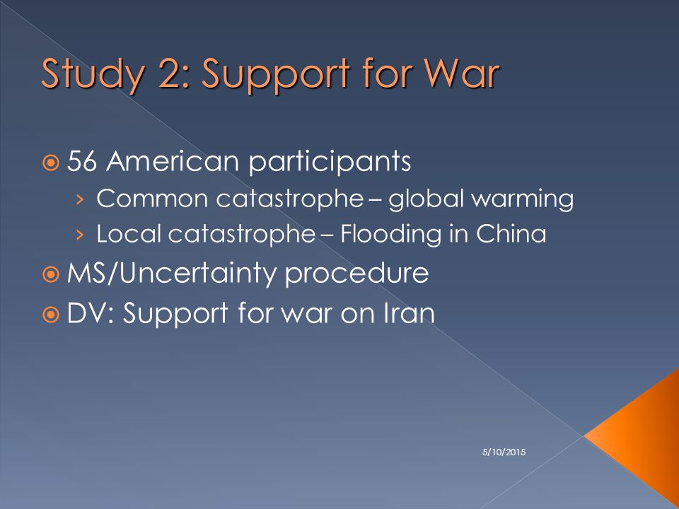 5/10/2015 Study 2: Support for War  56 American participants › Common catastrophe – global warming › Local catastrophe – Flooding in China  MS/Uncertainty procedure  DV: Support for war on Iran