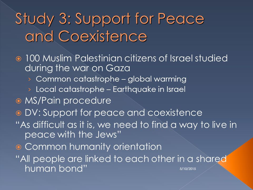 5/10/2015 Study 3: Support for Peace and Coexistence  100 Muslim Palestinian citizens of Israel studied during the war on Gaza › Common catastrophe – global warming › Local catastrophe – Earthquake in Israel  MS/Pain procedure  DV: Support for peace and coexistence As difficult as it is, we need to find a way to live in peace with the Jews  Common humanity orientation All people are linked to each other in a shared human bond
