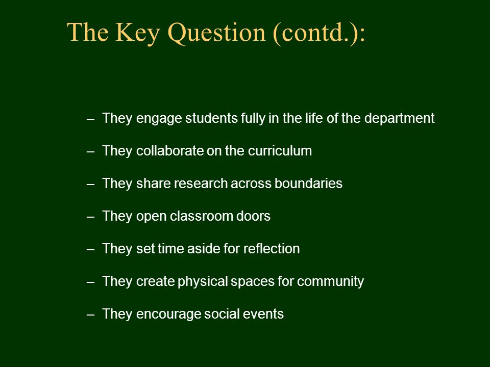 The Key Question (contd.): –They engage students fully in the life of the department –They collaborate on the curriculum –They share research across boundaries –They open classroom doors –They set time aside for reflection –They create physical spaces for community –They encourage social events