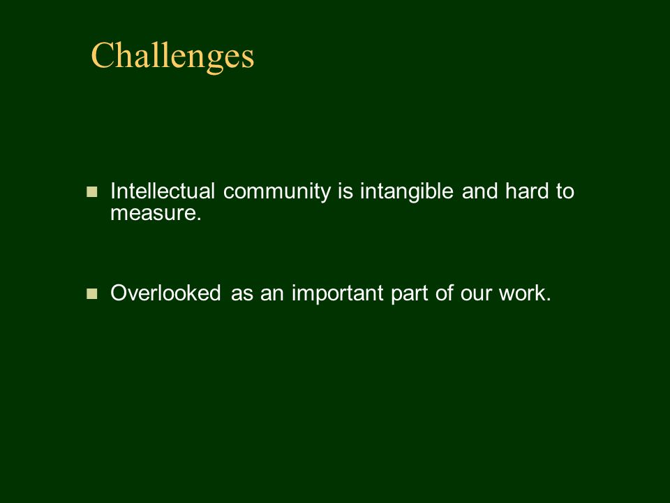 Challenges Intellectual community is intangible and hard to measure. Overlooked as an important part of our work.
