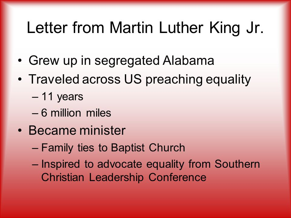 Letter from Martin Luther King Jr. Grew up in segregated Alabama Traveled across US preaching equality –11 years –6 million miles Became minister –Fam