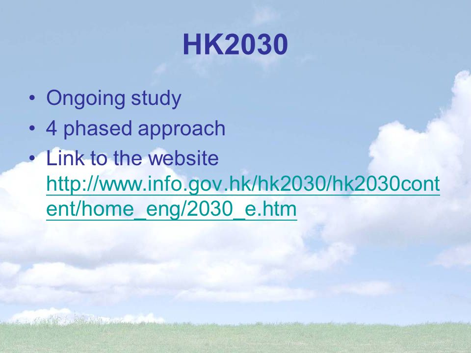 HK2030 Ongoing study 4 phased approach Link to the website http://www.info.gov.hk/hk2030/hk2030cont ent/home_eng/2030_e.htm http://www.info.gov.hk/hk2030/hk2030cont ent/home_eng/2030_e.htm