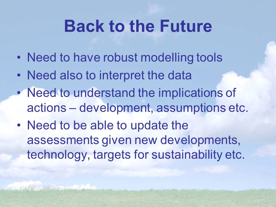 Back to the Future Need to have robust modelling tools Need also to interpret the data Need to understand the implications of actions – development, assumptions etc.