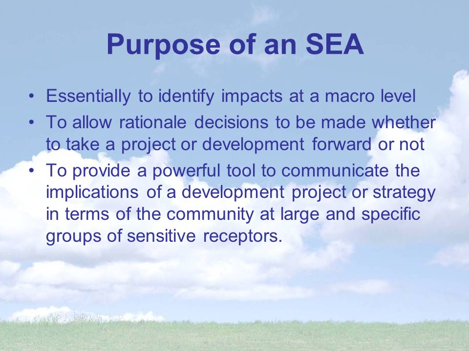 Purpose of an SEA Essentially to identify impacts at a macro level To allow rationale decisions to be made whether to take a project or development forward or not To provide a powerful tool to communicate the implications of a development project or strategy in terms of the community at large and specific groups of sensitive receptors.