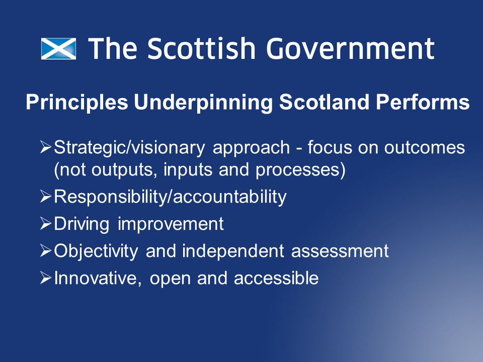Principles Underpinning Scotland Performs  Strategic/visionary approach - focus on outcomes (not outputs, inputs and processes)  Responsibility/accountability  Driving improvement  Objectivity and independent assessment  Innovative, open and accessible