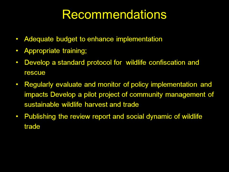 Recommendations Adequate budget to enhance implementation Appropriate training; Develop a standard protocol for wildlife confiscation and rescue Regularly evaluate and monitor of policy implementation and impacts Develop a pilot project of community management of sustainable wildlife harvest and trade Publishing the review report and social dynamic of wildlife trade