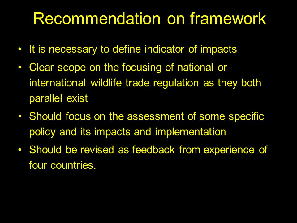 Recommendation on framework It is necessary to define indicator of impacts Clear scope on the focusing of national or international wildlife trade regulation as they both parallel exist Should focus on the assessment of some specific policy and its impacts and implementation Should be revised as feedback from experience of four countries.