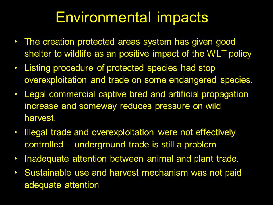 Environmental impacts The creation protected areas system has given good shelter to wildlife as an positive impact of the WLT policy Listing procedure of protected species had stop overexploitation and trade on some endangered species.