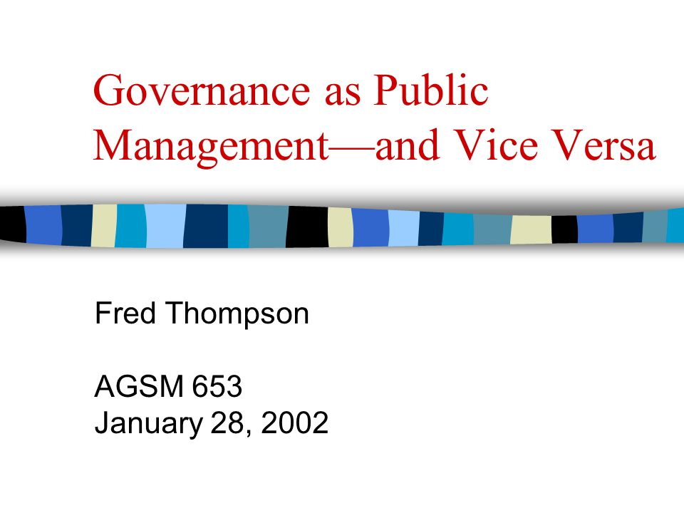 Governance as Public Management—and Vice Versa Fred Thompson AGSM 653 January 28, 2002