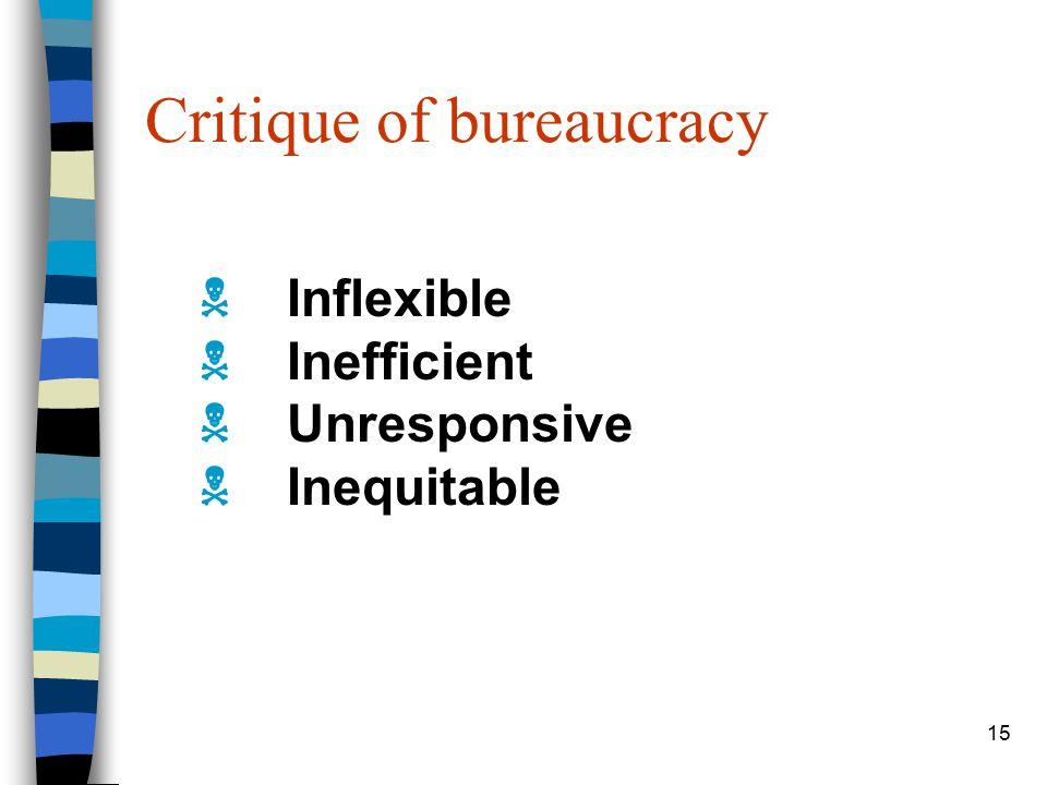 15 Critique of bureaucracy  Inflexible  Inefficient  Unresponsive  Inequitable