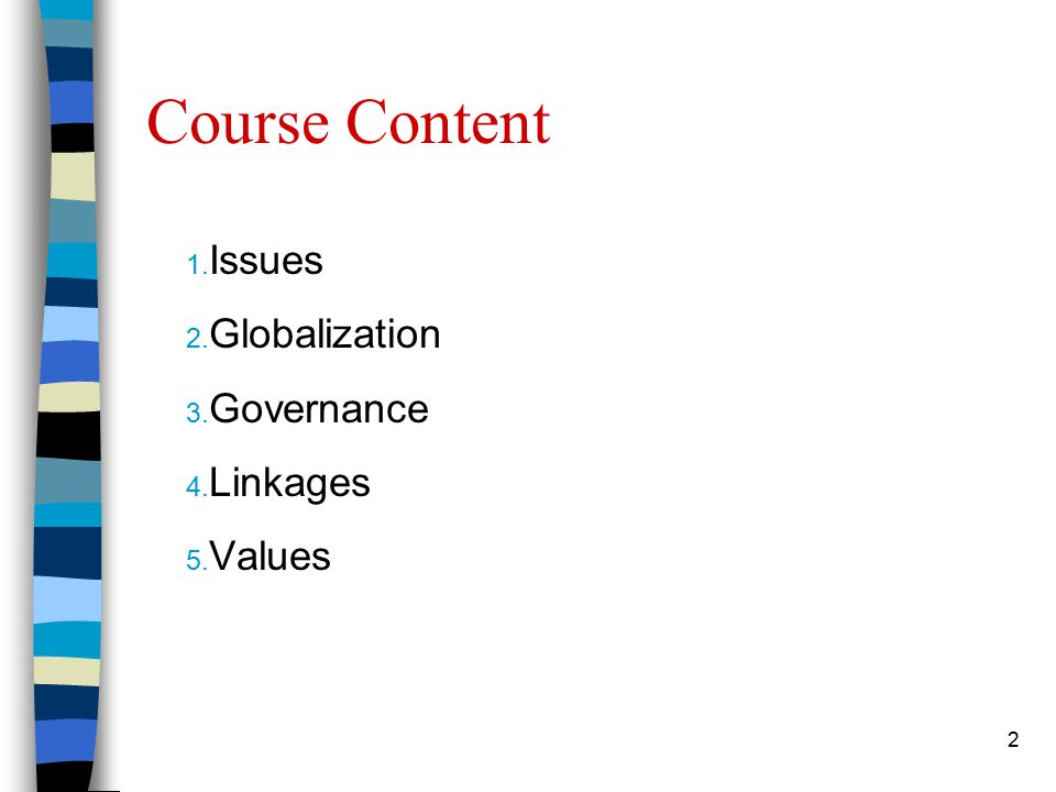 2 Course Content 1. Issues 2. Globalization 3. Governance 4. Linkages 5. Values