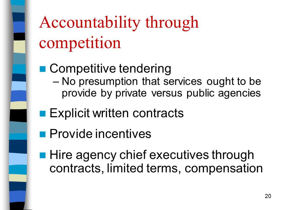 20 Accountability through competition Competitive tendering –No presumption that services ought to be provide by private versus public agencies Explicit written contracts Provide incentives Hire agency chief executives through contracts, limited terms, compensation