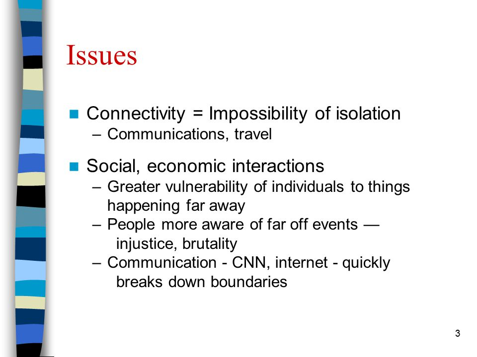 3 Issues Connectivity = Impossibility of isolation –Communications, travel Social, economic interactions –Greater vulnerability of individuals to things happening far away –People more aware of far off events — injustice, brutality –Communication - CNN, internet - quickly breaks down boundaries
