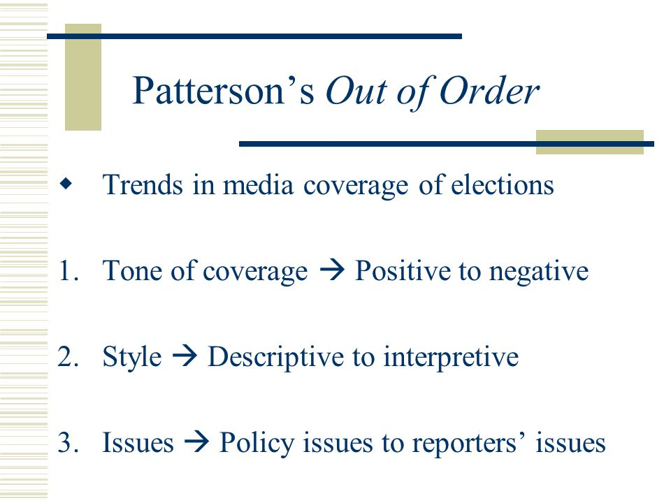 Patterson's Out of Order  Trends in media coverage of elections 1.Tone of coverage  Positive to negative 2.Style  Descriptive to interpretive 3.Issues  Policy issues to reporters' issues