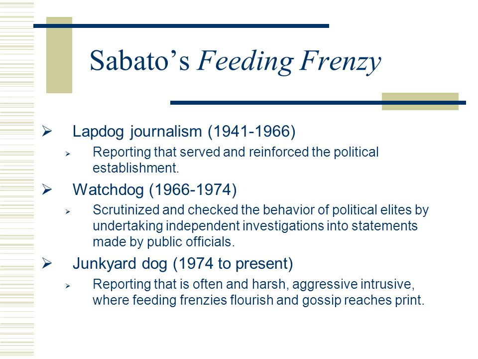 Sabato's Feeding Frenzy  Lapdog journalism (1941-1966)  Reporting that served and reinforced the political establishment.