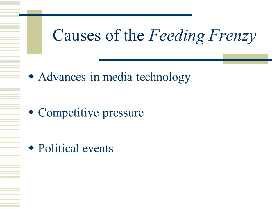 Causes of the Feeding Frenzy  Advances in media technology  Competitive pressure  Political events
