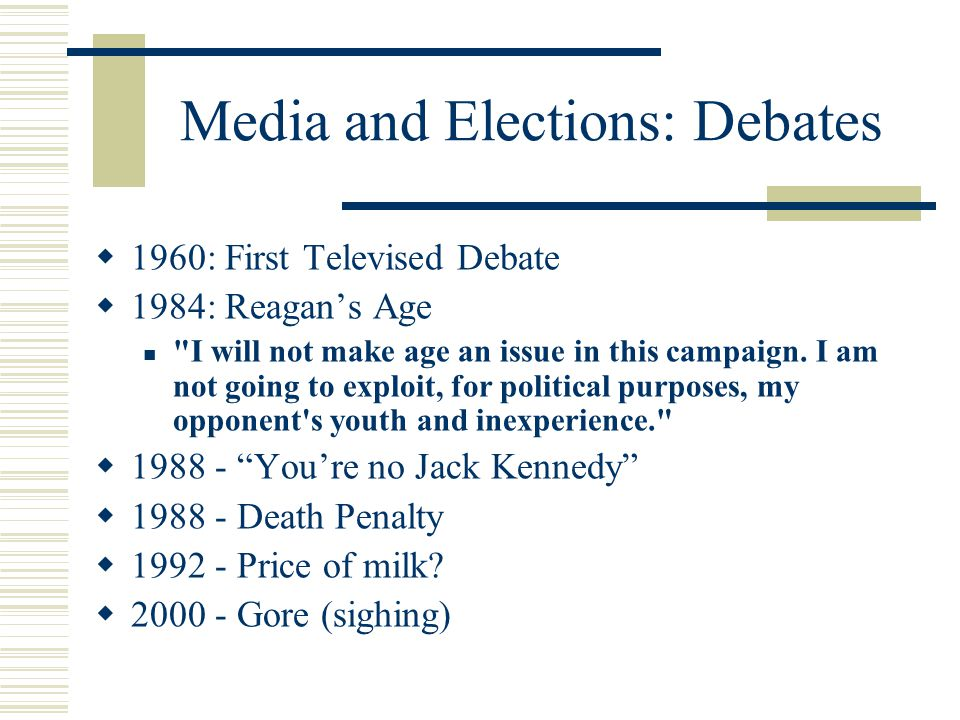 Media and Elections: Debates  1960: First Televised Debate  1984: Reagan's Age I will not make age an issue in this campaign.