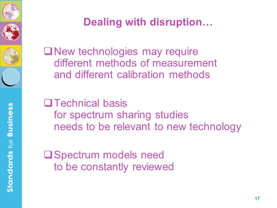 17 Dealing with disruption…  New technologies may require different methods of measurement and different calibration methods  Technical basis for spectrum sharing studies needs to be relevant to new technology  Spectrum models need to be constantly reviewed