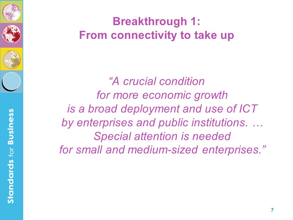 8 Breakthrough 2: Standardise ICT to trigger and enable new business Standardization is a prerequisite for a broad deployment and use of ICT, and will trigger and enable new business.