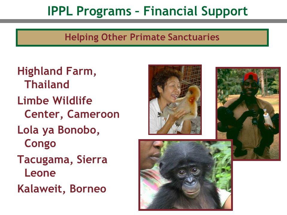 Highland Farm, Thailand Limbe Wildlife Center, Cameroon Lola ya Bonobo, Congo Tacugama, Sierra Leone Kalaweit, Borneo Helping Other Primate Sanctuaries IPPL Programs – Financial Support
