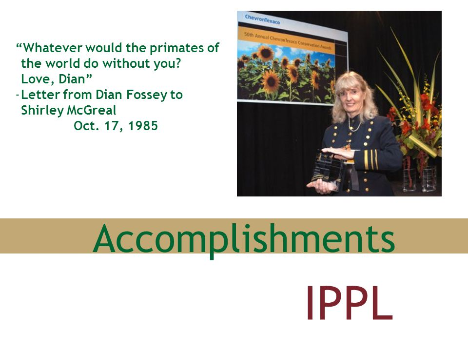 "Accomplishments IPPL ""Whatever would the primates of the world do without you? Love, Dian"" -Letter from Dian Fossey to Shirley McGreal Oct. 17, 1985"