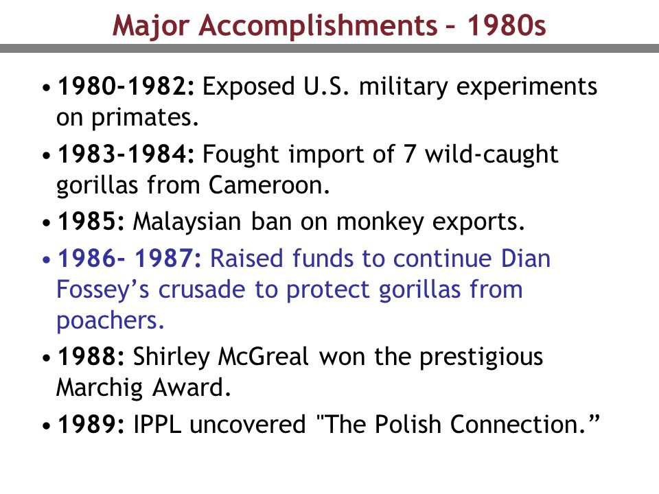 Major Accomplishments – 1980s 1980-1982: Exposed U.S. military experiments on primates. 1983-1984: Fought import of 7 wild-caught gorillas from Camero