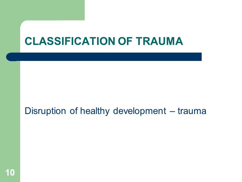 10 CLASSIFICATION OF TRAUMA Disruption of healthy development – trauma