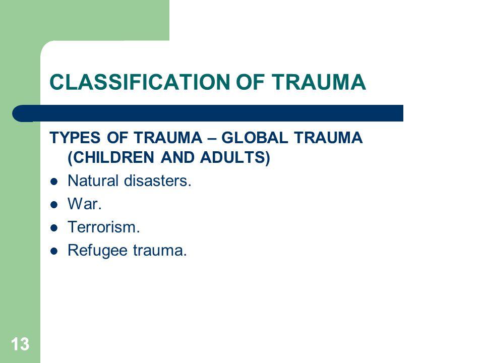 13 CLASSIFICATION OF TRAUMA TYPES OF TRAUMA – GLOBAL TRAUMA (CHILDREN AND ADULTS) Natural disasters. War. Terrorism. Refugee trauma.