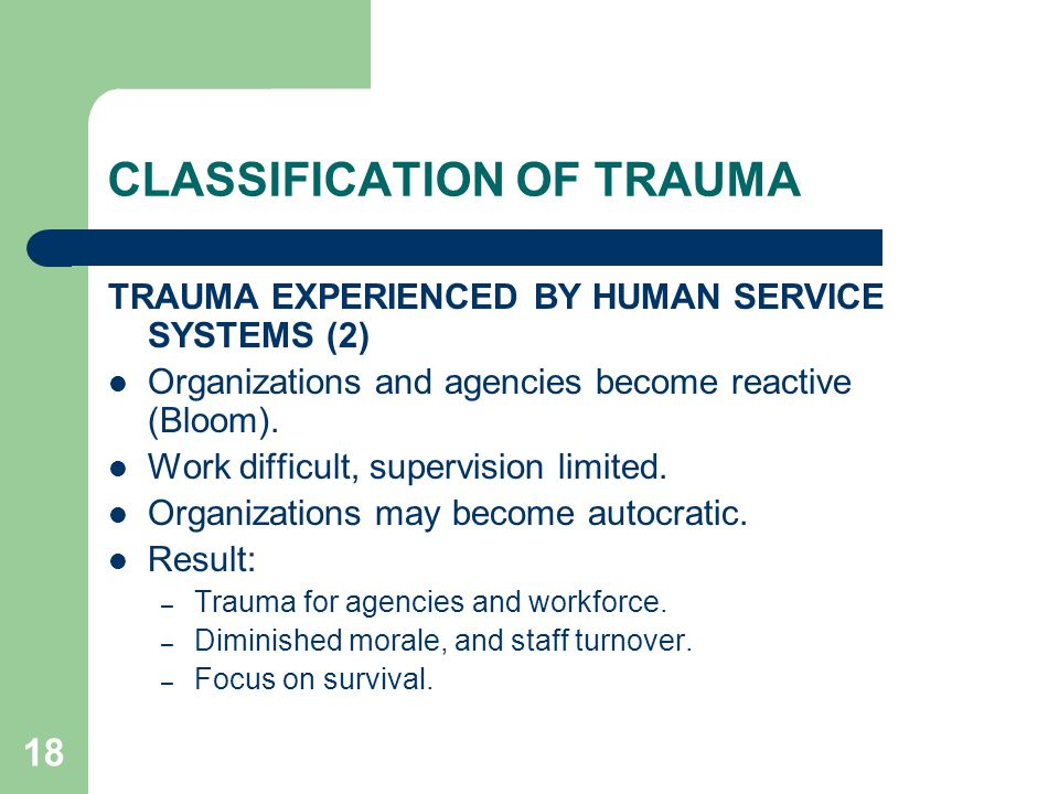 18 CLASSIFICATION OF TRAUMA TRAUMA EXPERIENCED BY HUMAN SERVICE SYSTEMS (2) Organizations and agencies become reactive (Bloom). Work difficult, superv